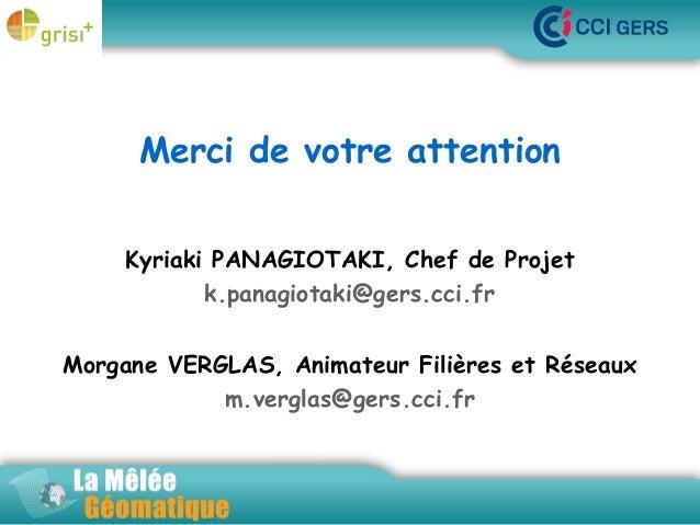 Merci de votre attention La Mêlée Géomatique Kyriaki PANAGIOTAKI, Chef de Projet k.panagiotaki@gers.cci.fr Morgane VERGLAS...