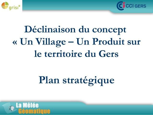Déclinaison du concept La Mêlée Géomatique «Un Village – Un Produit sur le territoire du Gers  Plan stratégique Jeudi 14 ...