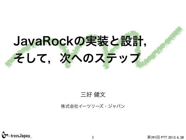 第391回 PTT 2013. 6. 28 JavaRockの実装と設計, そして,次へのステップ 三好 健文 株式会社イーツリーズ・ジャパン 1
