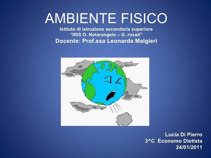 """AMBIENTE FISICO  Istituto di istruzione secondaria superiore        """"IISS O. Notarangelo – G. rosati"""" Docente: Prof.ssa Le..."""