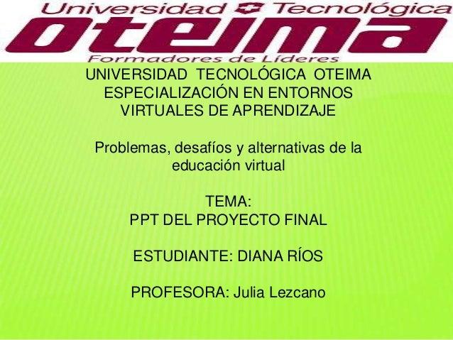 UNIVERSIDAD TECNOLÓGICA OTEIMA ESPECIALIZACIÓN EN ENTORNOS VIRTUALES DE APRENDIZAJE Problemas, desafíos y alternativas de ...