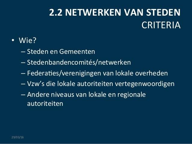 2.2  NETWERKEN  VAN  STEDEN   CRITERIA   • Wie?   –Steden  en  Gemeenten   –Stedenbandencomités/netwe...