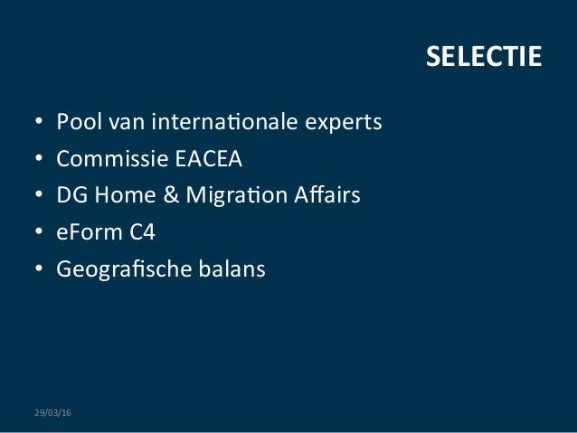 SELECTIE   • Pool  van  interna:onale  experts   • Commissie  EACEA   • DG  Home  &  Migra:on  Aff...