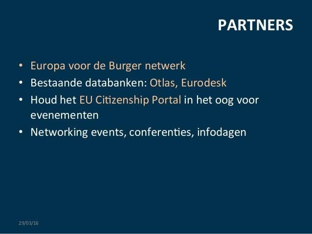 PARTNERS     29/03/16   • Europa  voor  de  Burger  netwerk   • Bestaande  databanken:  Otlas,  Eu...
