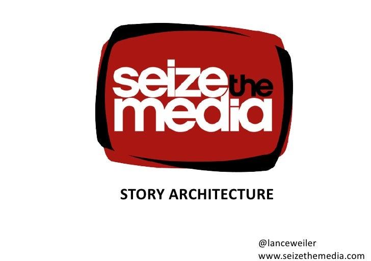 STORYARCHITECTURE                  @lanceweiler                  www.seizethemedia.com