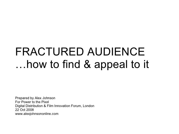 FRACTURED AUDIENCE … how to find & appeal to it Prepared by Alex Johnson  For Power to the Pixel Digital Distribution & Fi...
