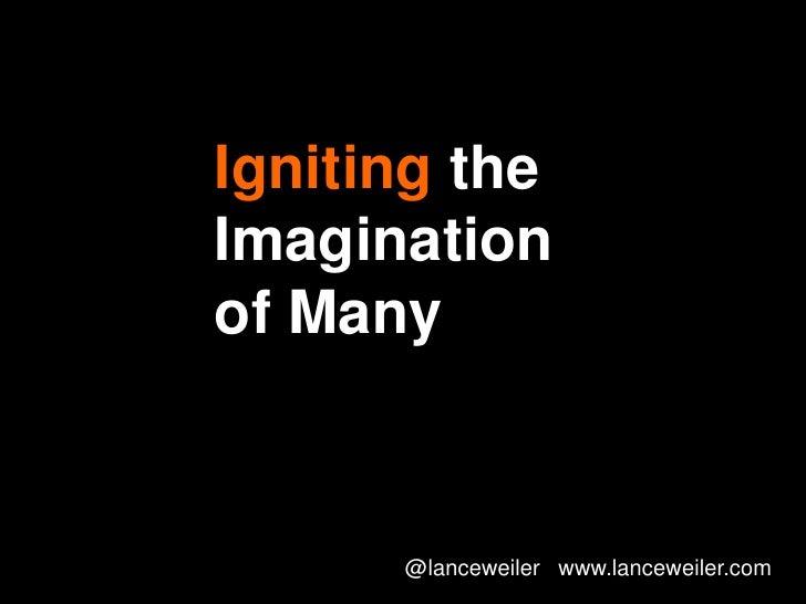 Igniting theImaginationof Many      @lanceweiler www.lanceweiler.com