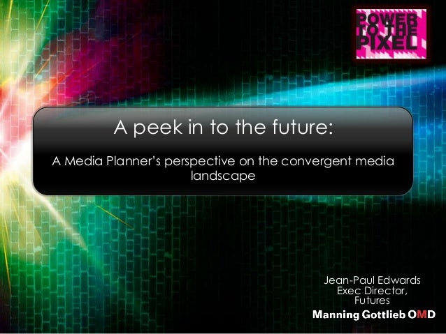 Jean-Paul Edwards Exec Director, Futures A peek in to the future: A Media Planner's perspective on the convergent media la...