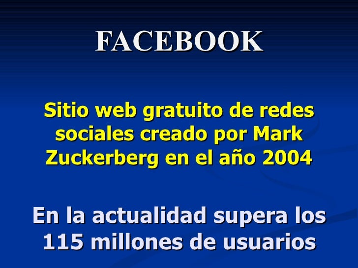 FACEBOOK Sitio web gratuito de redes sociales creado por Mark Zuckerberg  en el año 2004 En la actualidad supera los 115 m...