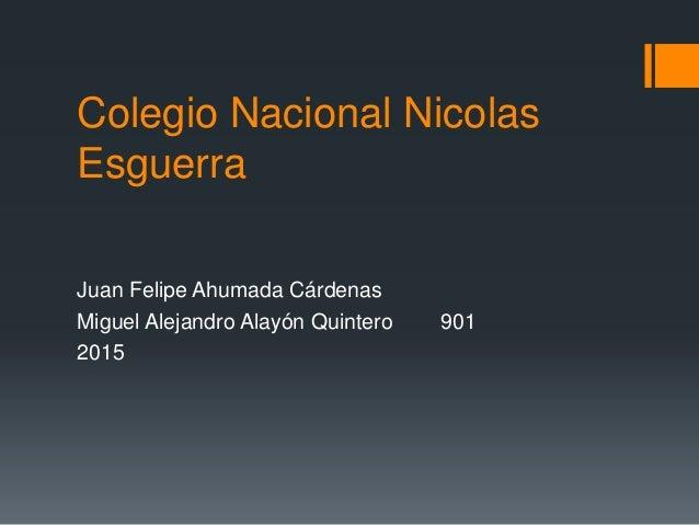Colegio Nacional Nicolas Esguerra Juan Felipe Ahumada Cárdenas Miguel Alejandro Alayón Quintero 901 2015