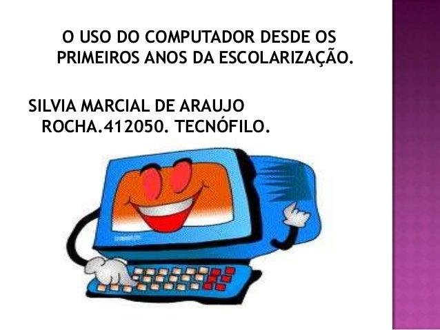 O USO DO COMPUTADOR DESDE OS  PRIMEIROS ANOS DA ESCOLARIZAÇÃO.SILVIA MARCIAL DE ARAUJO  ROCHA.412050. TECNÓFILO.