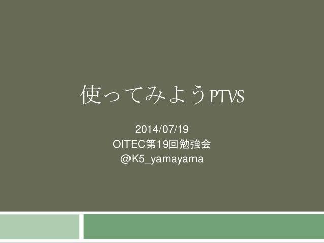 使ってみようPTVS 2014/07/19 OITEC第19回勉強会 @K5_yamayama