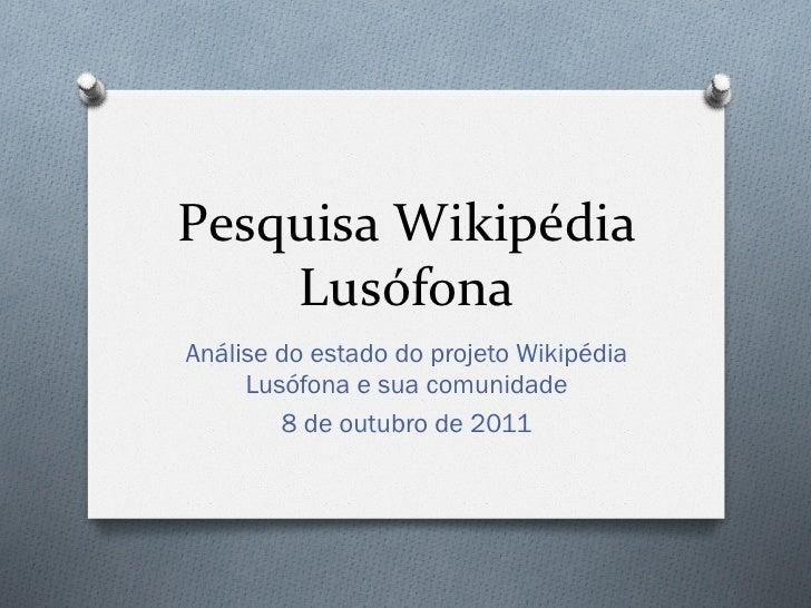 Pesquisa Wikipédia     Lusófona Análise do estado do projeto Wikipédia     Lusófona e sua comunidade        8 de out...