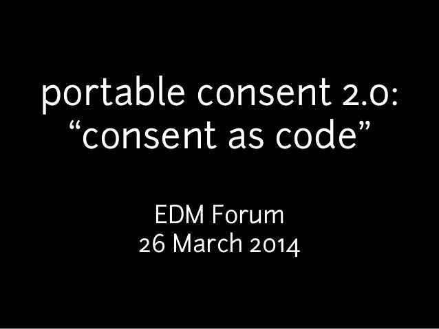 "portable consent 2.0: ""consent as code"" ! EDM Forum 26 March 2014"