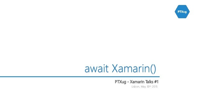 Lisbon, May 30th 2015 await Xamarin() PTXug - Xamarin Talks #1