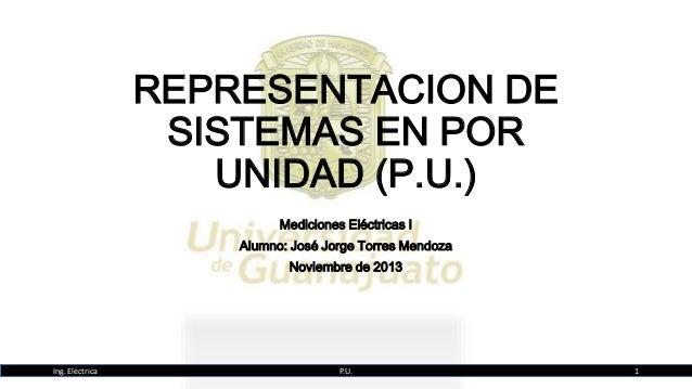 REPRESENTACION DE SISTEMAS EN POR UNIDAD (P.U.) Mediciones Eléctricas I Alumno: José Jorge Torres Mendoza Noviembre de 201...
