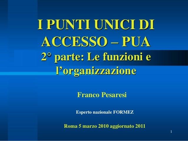 1 I PUNTI UNICI DI ACCESSO – PUA 2° parte: Le funzioni e l'organizzazione Franco Pesaresi Esperto nazionale FORMEZ Roma 5 ...