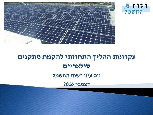 מתקנים להקמת התחרותי ההליך עקרונות סולאריים החשמל רשות עיון יום דצמבר2016