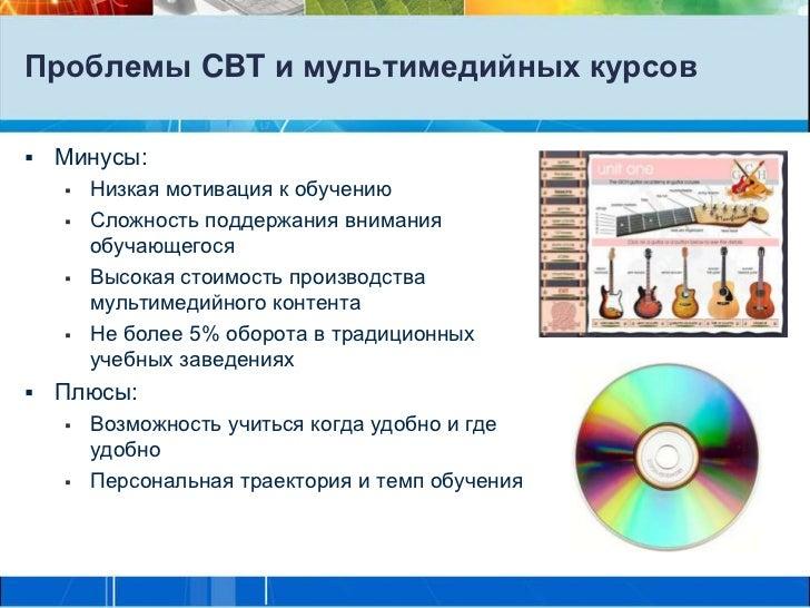 Проблемы CBT и мультимедийных курсов   Минусы:       Низкая мотивация к обучению       Сложность поддержания внимания  ...