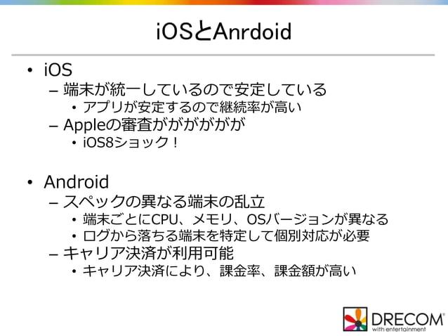 iOSとAnrdoid • iOS – 端末が統一しているので安定している • アプリが安定するので継続率が高い – Appleの審査がががががが • iOS8ショック! • Android – スペックの異なる端末の乱立 • 端末ごとにCPU...