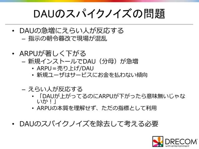 DAUのスパイクノイズの問題 • DAUの急増にえらい人が反応する – 指示の朝令暮改で現場が混乱 • ARPUが著しく下がる – 新規インストールでDAU(分母)が急増 • ARPU=売り上げ/DAU • 新規ユーザはサービスにお金を払わない...