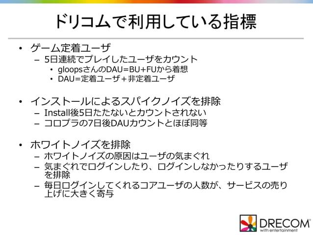 ドリコムで利用している指標 • ゲーム定着ユーザ – 5日連続でプレイしたユーザをカウント • gloopsさんのDAU=BU+FUから着想 • DAU=定着ユーザ+非定着ユーザ • インストールによるスパイクノイズを排除 – Install後...