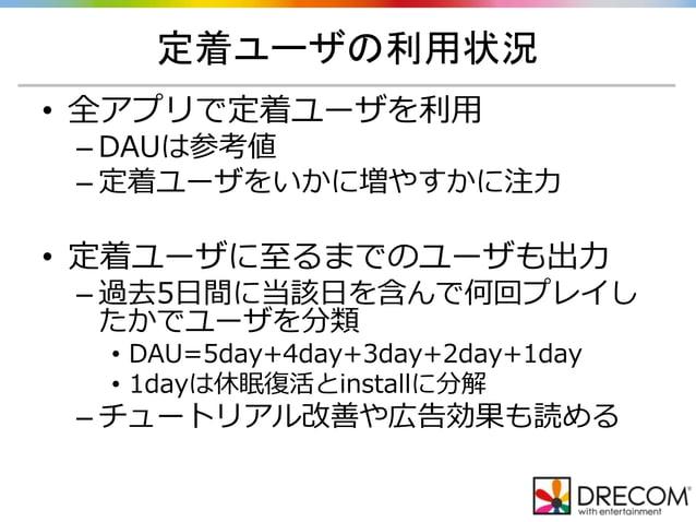定着ユーザの利用状況 • 全アプリで定着ユーザを利用 – DAUは参考値 – 定着ユーザをいかに増やすかに注力 • 定着ユーザに至るまでのユーザも出力 – 過去5日間に当該日を含んで何回プレイし たかでユーザを分類 • DAU=5day+4da...