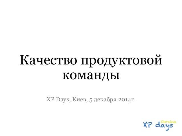 Качество продуктовой  команды  XP Days, Киев, 5 декабря 2014г.