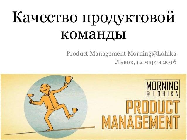 Качество продуктовой команды Product Management Morning@Lohika Львов, 12 марта 2016