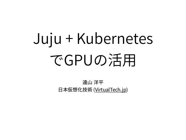 Juju + Kubernetes GPU (VirtualTech.jp)