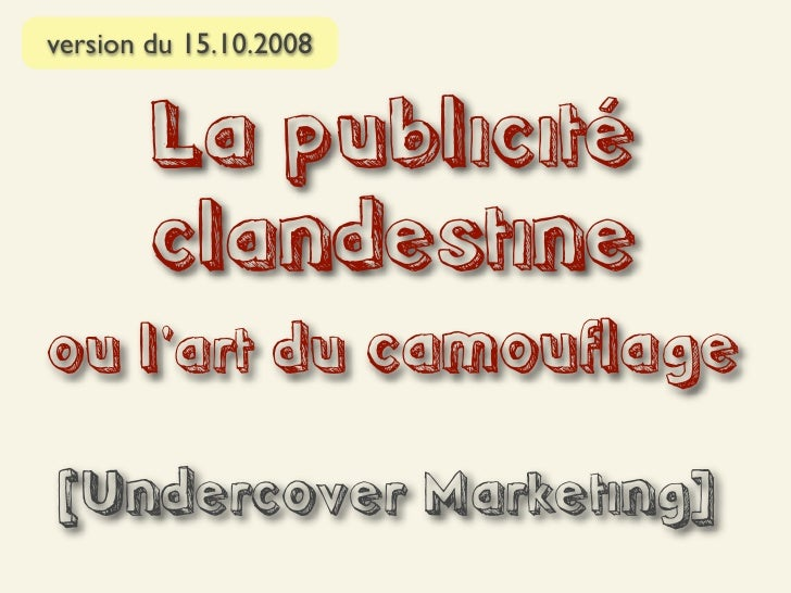 version du 15.10.2008           La publicité         clandestine ou l'art du camouflage  [Undercover Marketing]