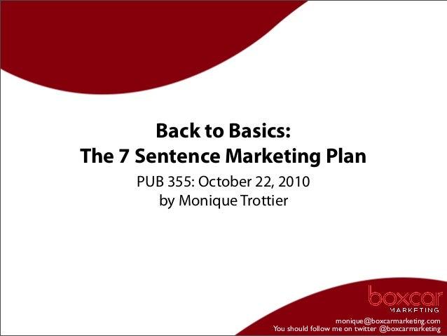 monique@boxcarmarketing.com You should follow me on twitter @boxcarmarketing Back to Basics: The 7 Sentence Marketing Plan...