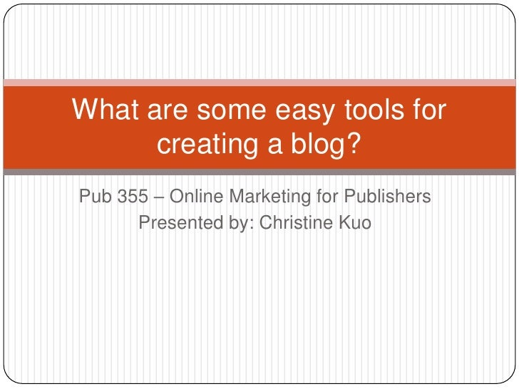 Pub 355 – Online Marketing for Publishers<br />Presented by: Christine Kuo<br />What are some easy tools for creating a bl...