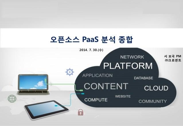 0 오픈소스 PaaS 분석 종합 2014. 7. 30.(수) 서 보국 PM ㈜크로센트