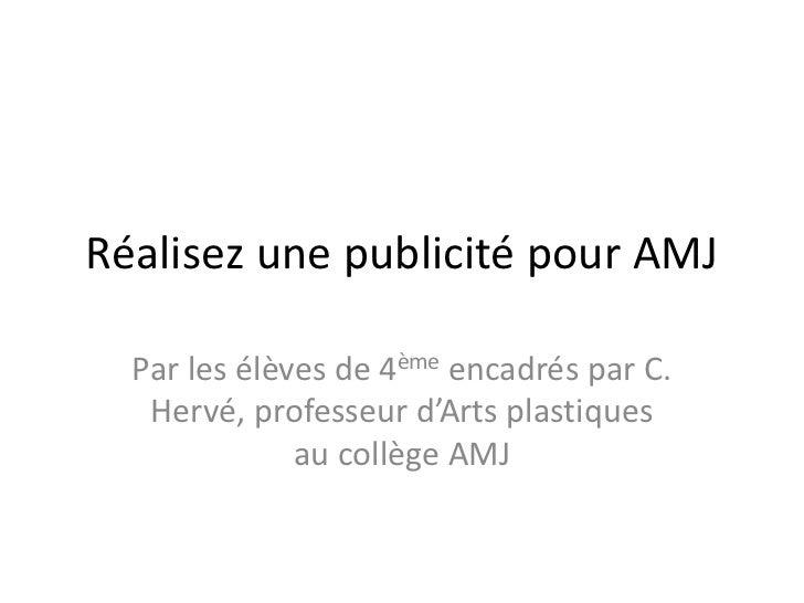 Réalisez une publicité pour AMJ  Par les élèves de 4ème encadrés par C.   Hervé, professeur d'Arts plastiques             ...