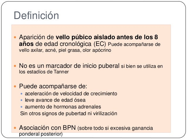 Definición  Aparición de vello púbico aislado antes de los 8 años de edad cronológica (EC) Puede acompañarse de vello axi...