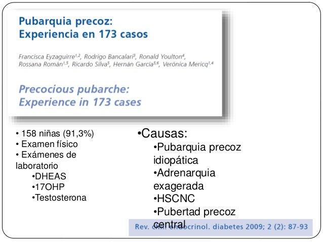 • 158 niñas (91,3%) • Examen físico • Exámenes de laboratorio •DHEAS •17OHP •Testosterona •Causas: •Pubarquia precoz idiop...