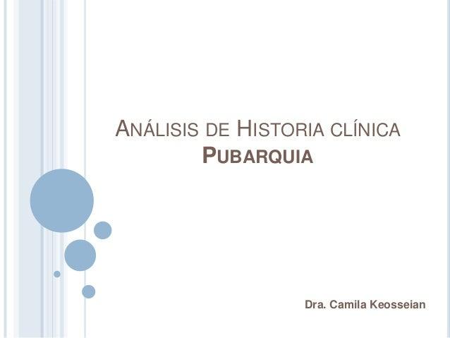 ANÁLISIS DE HISTORIA CLÍNICA PUBARQUIA Dra. Camila Keosseian