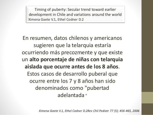 En resumen, datos chilenos y americanos sugieren que la telarquia estaría ocurriendo más precozmente y que existe un alto ...