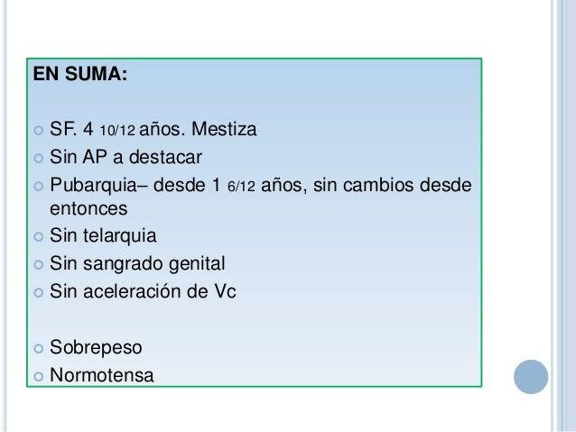EN SUMA:  SF. 4 10/12 años. Mestiza  Sin AP a destacar  Pubarquia– desde 1 6/12 años, sin cambios desde entonces  Sin ...