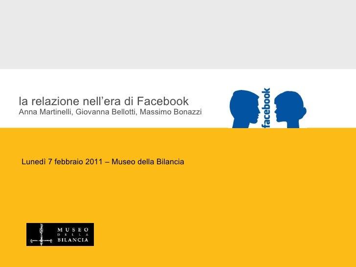 la relazione nell'era di Facebook Anna Martinelli, Giovanna Bellotti, Massimo Bonazzi Lunedì 7 febbraio 2011 – Museo della...