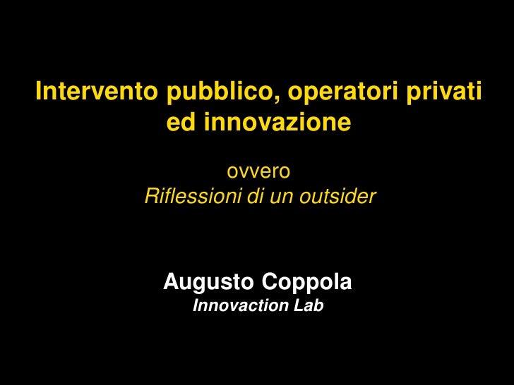 Intervento pubblico, operatori privati           ed innovazione                  ovvero         Riflessioni di un outsider...