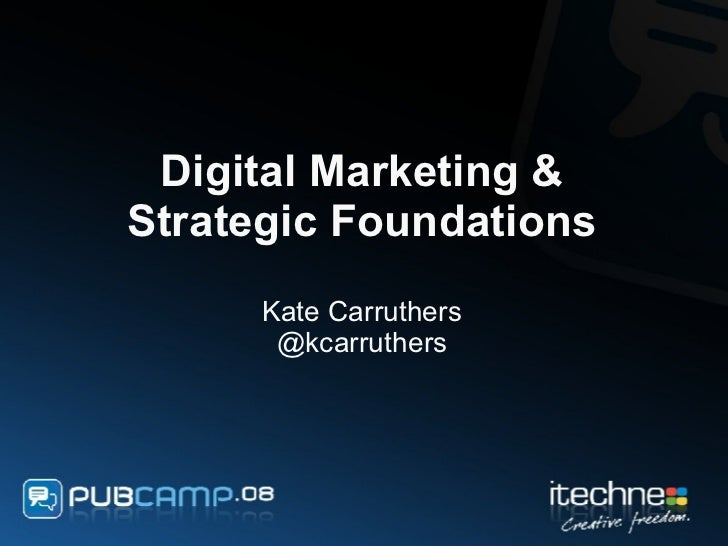 Digital Marketing & Strategic Foundations Kate Carruthers @kcarruthers