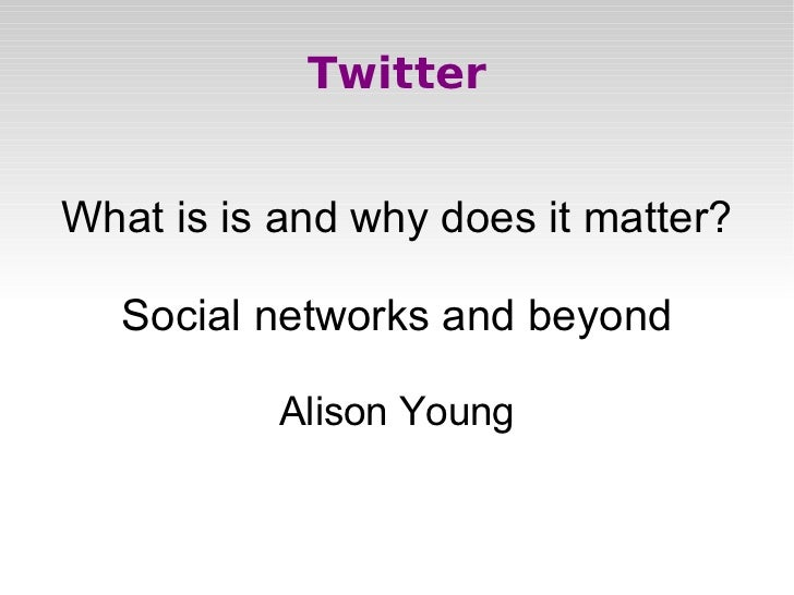 Twitter What is is and why does it matter? Social networks and beyond Alison Young