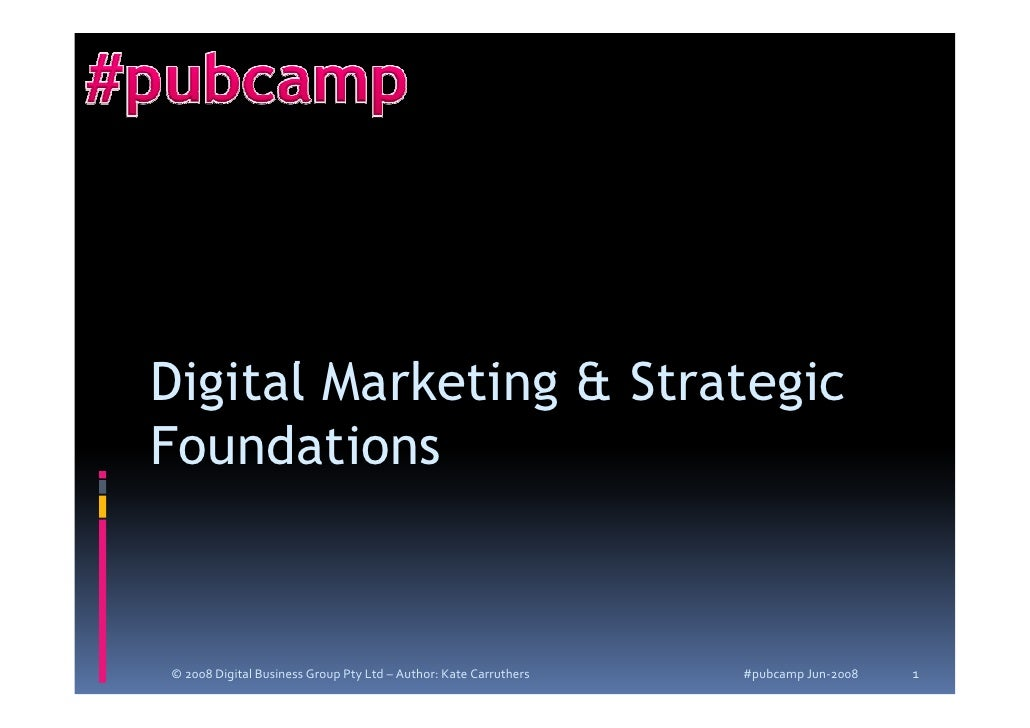 Digital Marketing  Strategic Foundations   © 2008 Digital Business Group Pty Ltd – Author: Kate Carruthers   #pubcamp Jun-...