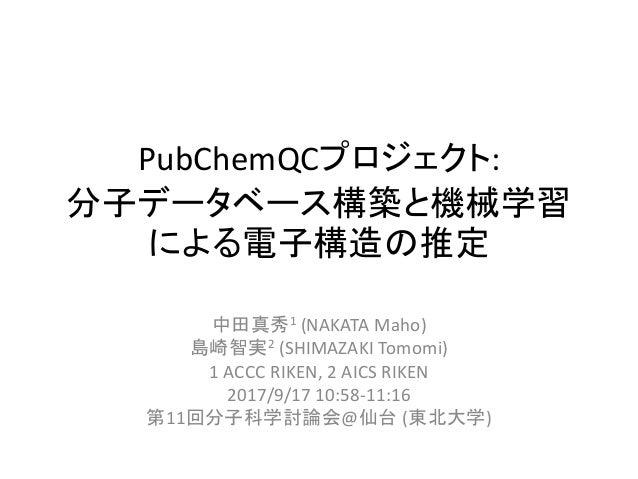 PubChemQCプロジェクト: 分子データベース構築と機械学習 による電子構造の推定 中田真秀1 (NAKATA Maho) 島崎智実2 (SHIMAZAKI Tomomi) 1 ACCC RIKEN, 2 AICS RIKEN 2017/9...