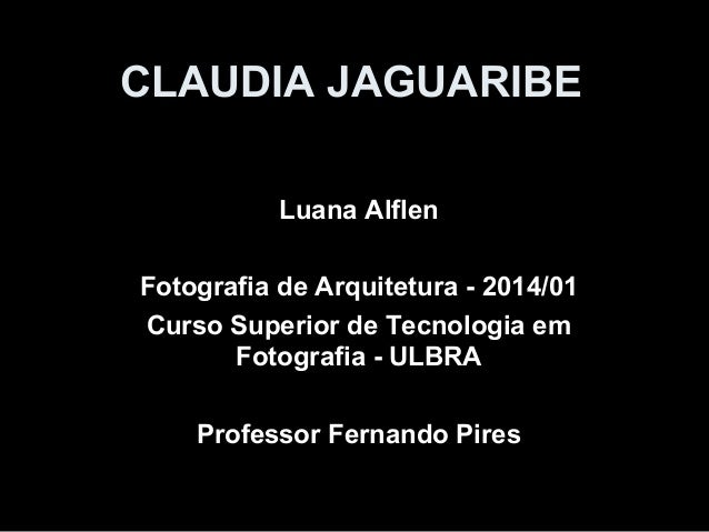 CLAUDIA JAGUARIBE Luana Alflen Fotografia de Arquitetura - 2014/01 Curso Superior de Tecnologia em Fotografia - ULBRA Prof...