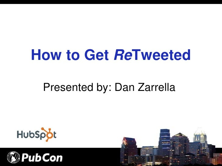 How to Get ReTweeted   Presented by: Dan Zarrella