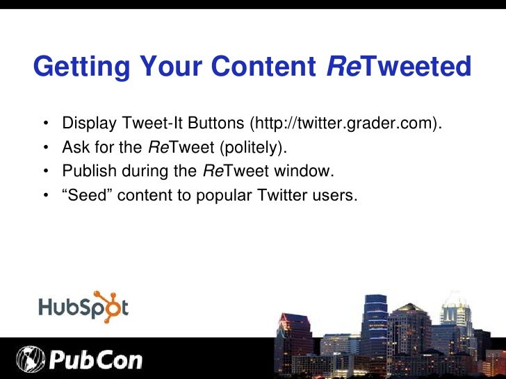 Getting Your Content ReTweeted •   Display Tweet-It Buttons (http://twitter.grader.com). •   Ask for the ReTweet (politely...