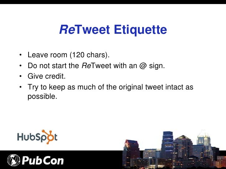 ReTweet Etiquette •   Leave room (120 chars). •   Do not start the ReTweet with an @ sign. •   Give credit. •   Try to kee...